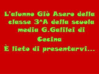 L'alunno Giò Asero della classe 3^A della scuola media G.Galilei di                    Cecina