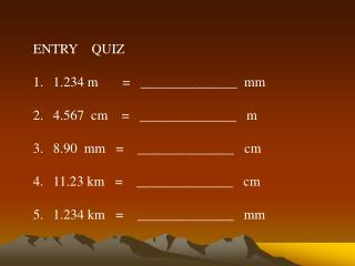 ENTRY    QUIZ 1.234 m       =   ______________  mm 4.567  cm    =   ______________   m