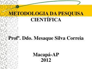 METODOLOGIA DA PESQUISA CIENTÍFICA Profº. Ddo. Mesaque Silva Correia Macapá-AP 2012