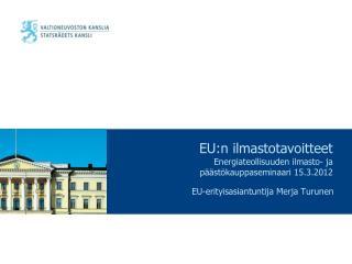 EU:n ilmastotavoitteet Energiateollisuuden ilmasto- ja päästökauppaseminaari 15.3.2012