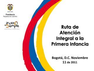 Ruta de Atenci�n Integral a la Primera Infancia Bogot�, D.C. Noviembre 11  de 2011