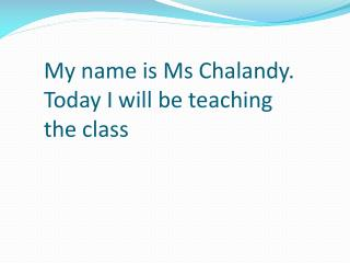 My name is Ms Chalandy. Today I will be teaching the class