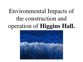 Environmental Impacts of the construction and operation of  Higgins Hall.