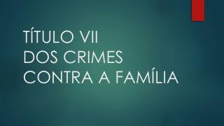 T�TULO VII DOS CRIMES CONTRA A FAM�LIA