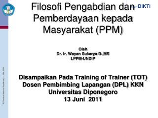 Filosofi Pengabdian dan Pemberdayaan kepada Masyarakat PPM  Oleh Dr. Ir. Wayan Sukarya D.,MS LPPM-UNDIP   Disampaikan Pa
