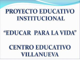 """PROYECTO EDUCATIVO  INSTITUCIONAL """"EDUCAR  PARA LA VIDA"""" CENTRO EDUCATIVO VILLANUEVA"""