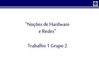 """"""" Noções de Hardware  e Redes """"  Trabalho 1 Grupo 2"""