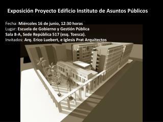 Exposición  Proyecto Edificio Instituto de Asuntos  Públicos