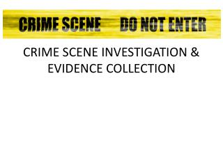 CRIME SCENE INVESTIGATION & EVIDENCE COLLECTION