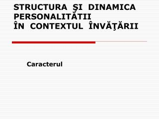 STRUCTURA  ?I  DINAMICA  PERSONALIT?TII   �N  CONTEXTUL  �NV???RII