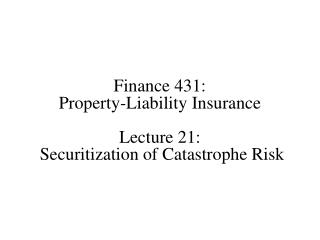 Finance 431: Property-Liability Insurance Lecture 21:  Securitization of Catastrophe Risk
