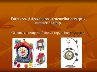 Formarea  şi dezvoltarea  structurilor perceptiv motrice de timp
