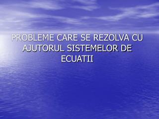 PROBLEME CARE SE REZOLVA CU AJUTORUL SISTEMELOR DE ECUATII