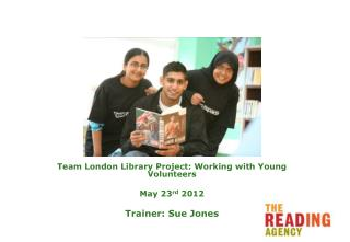 Team London Library Project: Working with Young Volunteers May 23 rd  2012 Trainer: Sue Jones