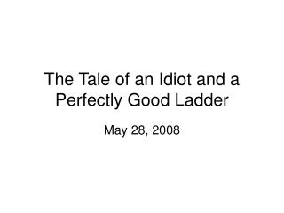The Tale of an Idiot and a Perfectly Good Ladder