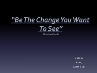 """""""Be The Change You Want  To See"""" - Mahatma Gandhi"""