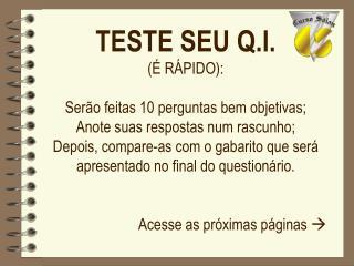 TESTE SEU Q.I.   R PIDO:  Ser o feitas 10 perguntas bem objetivas; Anote suas respostas num rascunho; Depois, compare-as