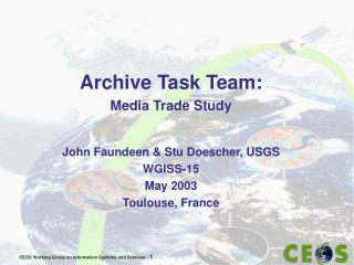 Archive Task Team: Media Trade Study John Faundeen & Stu Doescher, USGS W GISS-15 May 2003