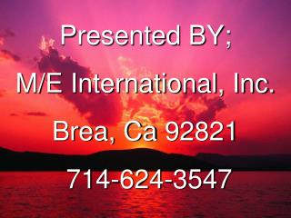 Presented BY; M/E International, Inc. Brea, Ca 92821   714-624-3547