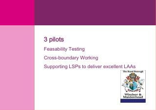 3 pilots Feasability Testing  Cross-boundary Working  Supporting LSPs to deliver excellent LAAs
