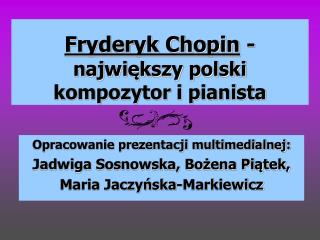 Fryderyk Chopin  -  największy polski  kompozytor i pianista