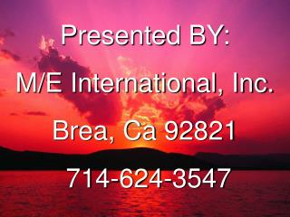 Presented BY: M/E International, Inc. Brea, Ca 92821   714-624-3547