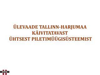 ÜLEVAADE TALLINN-HARJUMAA  KÄIVITATAVAST  ÜHTSEST PILETIMÜÜGISÜSTEEMIST