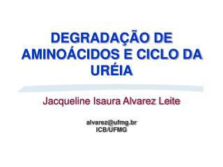 DEGRADA  O DE AMINO CIDOS E CICLO DA UR IA  Jacqueline Isaura Alvarez Leite  alvarezufmg.br ICB