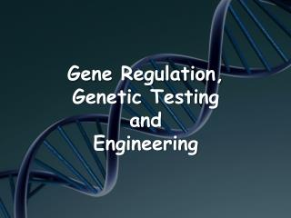 Gene Regulation,  Genetic Testing and  Engineering
