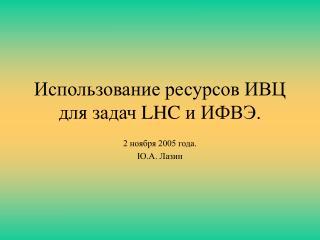 Использование ресурсов ИВЦ для задач  LHC  и ИФВЭ.