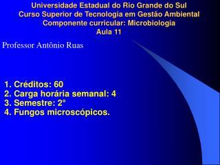 1. Créditos: 60 2. Carga horária semanal: 4 3. Semestre: 2°  4. Fungos microscópicos.