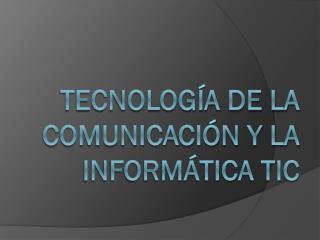 Tecnología de la comunicación y la informática tic