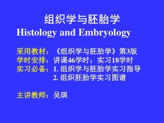 组织学与胚胎学 Histology and Embryology 采用教材: 《 组织学与胚胎学 》 第 3 版  学时安排: 讲课 46 学时;实习 18 学时