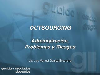 OUTSOURCING Administración,  Problemas y Riesgos Lic. Luis Manuel Guaida  Escontría
