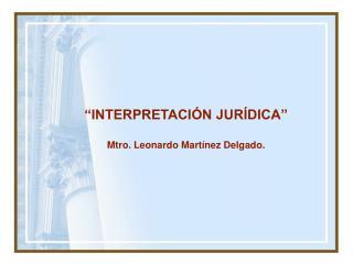 """""""INTERPRETACIÓN JURÍDICA"""" Mtro. Leonardo Martínez Delgado."""
