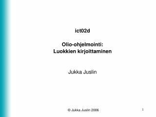 ict02d Olio-ohjelmointi: Luokkien kirjoittaminen Jukka Juslin