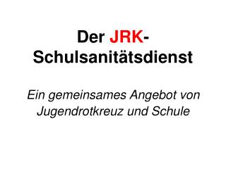 Der  JRK - Schulsanit�tsdienst Ein gemeinsames Angebot von Jugendrotkreuz und Schule