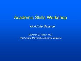 Academic Skills Workshop Work/Life Balance Deborah C. Rubin, M.D.