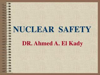 NUCLEAR  SAFETY DR. Ahmed A. El Kady