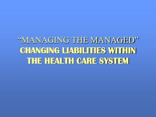 """MANAGING THE MANAGED""  CHANGING LIABILITIES WITHIN  THE HEALTH CARE SYSTEM"