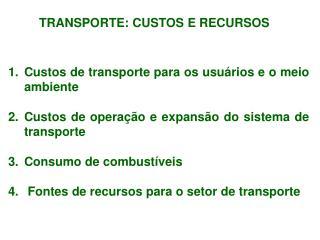 TRANSPORTE: CUSTOS E RECURSOS  Custos  de transporte para os usuários e o meio ambiente