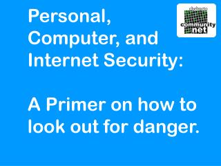 Personal,  Computer, and  Internet Security: A Primer on how to  look out for danger.