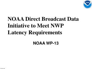 NOAA Direct Broadcast Data Initiative to Meet NWP Latency Requirements  NOAA WP-13
