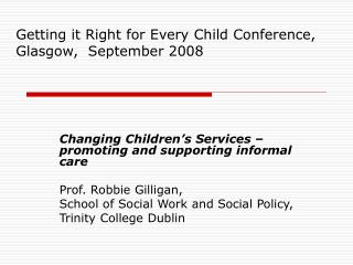 Changing Children's Services – promoting and supporting informal care Prof. Robbie Gilligan,