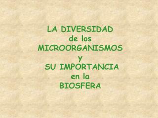 LA DIVERSIDAD  de los MICROORGANISMOS  y  SU IMPORTANCIA  en la   BIOSFERA