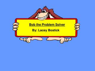 Bob the Problem Solver               By: Lacey Bostick
