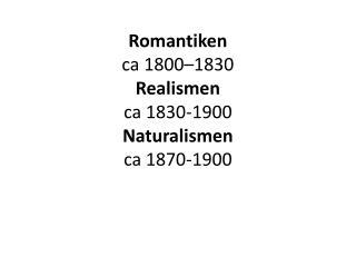 Romantiken c a 1800–1830 Realismen ca 1830-1900 Naturalismen ca 1870-1900
