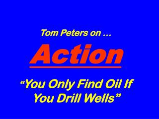 "Tom Peters on … Action "" You Only Find Oil If You Drill Wells"""