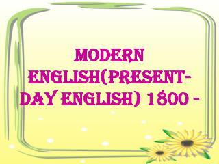 MODERN English(PRESENT-DAY ENGLISH) 1800 -