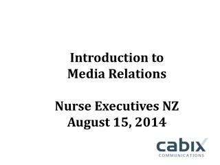 Introduction to   Media Relations Nurse Executives NZ August 15, 2014